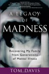 A Legacy of Madness: Recovering My Family from Generations of Mental Illness - Tom   Davis