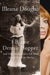 I Blame Dennis Hopper: And Other Stories from a Life Lived In and Out of the Movies - Illeana Douglas
