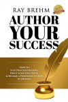 Author Your Success: How To Stop Procrastinating, Write Your First Book & Become A Published Author in 120 Days - Ray Brehm