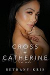 Cross + Catherine: The Saga (Cross + Catherine #1-3, 3.5, 4) - Bethany-Kris