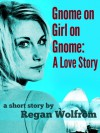 Gnome on Girl on Gnome: A Love Story - Regan Wolfrom