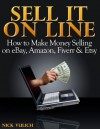 Sell It Online: How to Make Money Selling on eBay, Amazon, Fiverr & Etsy - Nick Vulich