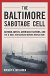 The Baltimore Sabotage Cell: German Agents, American Traitors, and the U-boat Deutschland During World War I - Dwight R. Messimer