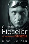 Gerhard Fieseler: The Man Behind the Storch - Nigel Holden