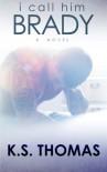 I Call Him Brady: A Novel - K. S. Thomas