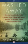 Washed Away: How the Great Flood of 1913, America's Most Widespread Natural Disaster, Terrorized a Nation and Cha - Geoff Williams