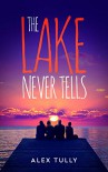 The Lake Never Tells - Alex Tully