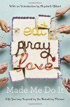 Eat Pray Love Made Me Do It: Life Journeys Inspired by the Bestselling Memoir - Elizabeth Gilbert, Various