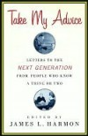 Take My Advice: Letters to the Next Generation from People Who Know a Thing or Two - James Harmon