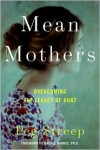 Mean Mothers: Overcoming the Legacy of Hurt - Peg Streep