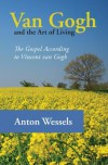 Van Gogh and the Art of Living: The Gospel According to Vincent Van Gogh - Anton Wessels