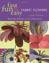 Fast, Fun & Easy Fabric Flowers: Beautiful Blooms in an Afternoon - Karen Flamme