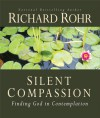 Silent Compassion: Finding God in Contemplation - Richard Rohr