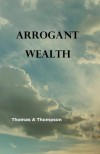 Arrogant Wealth - Thomas A Thompson