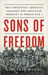 Sons of Freedom: The Forgotten American Soldiers Who Defeated Germany in World War I - Geoffrey Wawro