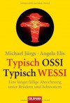 Typisch Ossi - Typisch Wessi: Eine längst fällige Abrechnung unter Brüdern und Schwestern - Michael Jürgs, Angela Elis