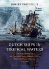 Dutch Ships in Tropical Waters: The Development of the Dutch East India Company (VOC) Shipping Network in Asia 1595-1660 - Robert Parthesius