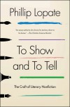 To Show and to Tell: The Craft of Literary Nonfiction - Phillip Lopate