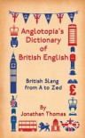 Anglotopia's Dictionary of British English: British Slang from A to Zed - Jonathan Thomas