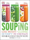 Souping: Lose Weight - Cleanse - Detoxify - Re-Energize; Over 80 Deliciously Healthy Recipes - Alison Velázquez