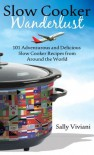 Slow Cooker Wanderlust: 101 Adventurous and Delicious Slow Cooker Recipes from Around the World - Sally Viviani