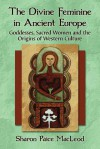 The Divine Feminine in Ancient Europe: Goddesses, Sacred Women, and the Origins of Western Culture - Sharon Paice MacLeod