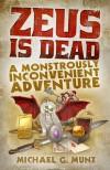 Zeus Is Dead: A Monstrously Inconvenient Adventure - Michael G. Munz