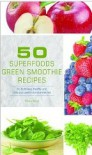 50 Superfoods Green Smoothie Recipes - 50 Nutritious, Healthy and Delicious Green Smoothie Recipes - Rebecca Fallon