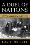 A Duel of Nations: Germany, France, and the Diplomacy of the War of 1870-1871 - David Wetzel