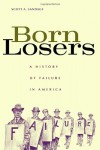 Born Losers: A History of Failure in America - Scott A. Sandage