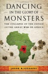 Dancing in the Glory of Monsters: The Collapse of the Congo and the Great War of Africa - Jason K. Stearns