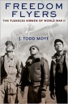 Freedom Flyers: The Tuskegee Airmen of World War II - J. Todd Moye