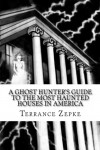 A Ghost Hunter's Guide to the Most Haunted Houses in America - Terrance Zepke