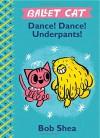 Ballet Cat Dance! Dance! Underpants! - Bob Shea, Bob Shea