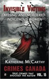Invisible Victims: Missing and Murdered Indigenous Women of Canada (Crimes Canada: True Crimes That Shocked The Nation) (Volume 15) - Katherine McCarthy