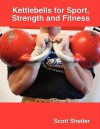 Kettlebells for Sport, Strength and Fitness - Scott Shetler