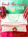 Bend-the-Rules Sewing: The Essential Guide to a Whole New Way to Sew - Amy Karol
