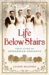 Life Below Stairs: True Lives of Edwardian Servants - Alison Maloney