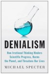 Denialism: How Irrational Thinking Hinders Scientific Progress, Harms the Planet, and Threatens Our Lives - Michael Specter