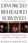 Divorced, Beheaded, Survived: A Feminist Reinterpretation Of The Wives Of Henry VIII - Karen Lindsey
