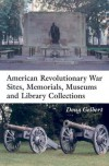 American Revolutionary War Sites, Memorials, Museums and Library Collections: A State-By-State Guidebook to Places Open to the Public - Doug Gelbert