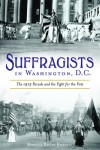 Suffragists in Washington, DC: The 1913 Parade and the Fight for the Vote - Rebecca Boggs Roberts