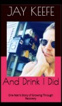 And Drink I Did: One Man's Story of Growing Through Recovery - Molly O'Keefe