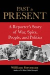 Past to Present: A Reporter's Story of War, Spies, People and Politics - William Stevenson