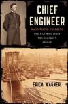 Chief Engineer: Washington Roebling, The Man Who Built the Brooklyn Bridge - Erica Wagner