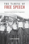 The Taming of Free Speech: America's Civil Liberties Compromise - Laura Weinrib