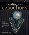 Beading with Cabochons: Simple Techniques for Beautiful Jewelry - Jamie Cloud Eakin