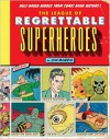 The League of Regrettable Superheroes: Half-Baked Heroes from Comic Book History - Jon Morris