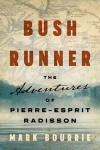 Bush Runner : the Adventures of Pierre-Esprit Radisson - Mark Bourrie