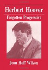 Herbert Hoover: Forgotten Progressive - Joan Hoff